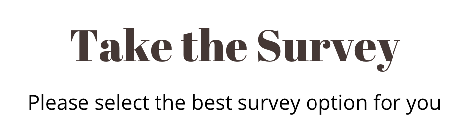 Take the survey. Please select the best survey option for you.